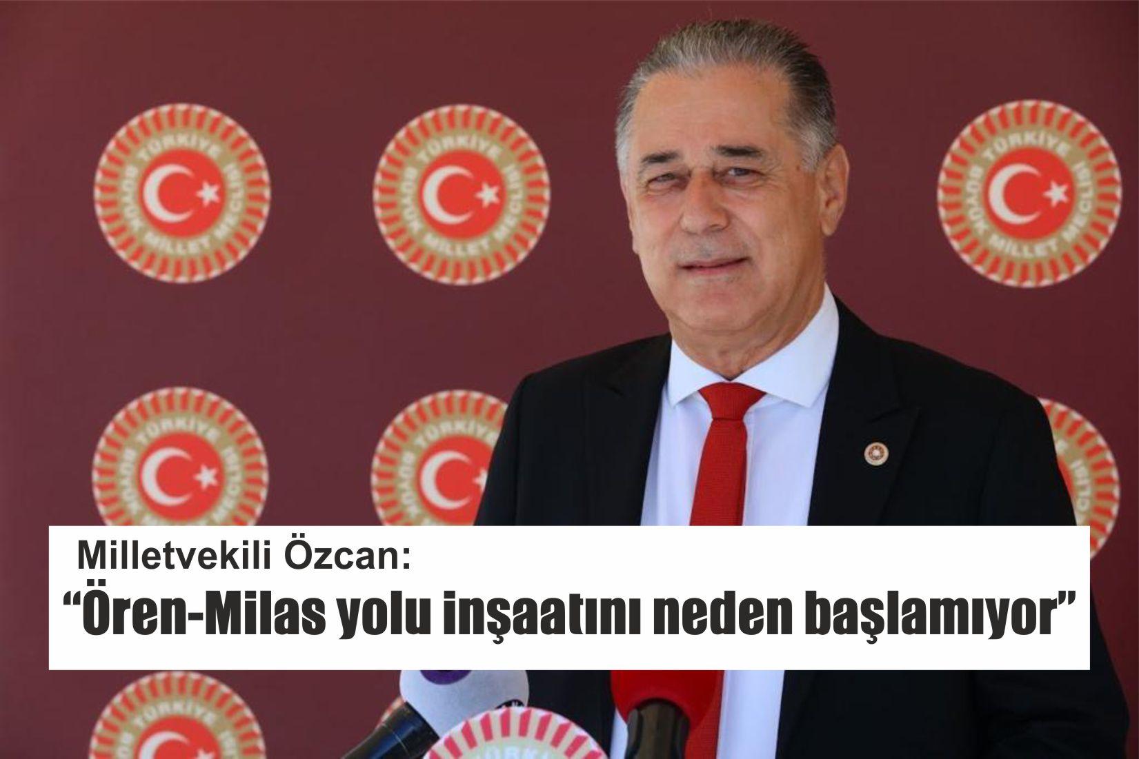 """Milletvekili Özcan: """"Ören-Milas yolu inşaatını neden başlamıyor"""""""