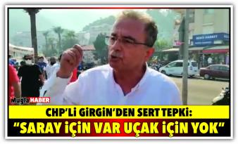 "CHP'Lİ GİRGİN'DEN SERT TEPKİ: ""SARAYA GELİNCE PARA VAR AMA UÇAK ALMAYA PARA YOK"""